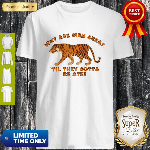 Why Are Men Great Til They Gotta Be Ate Shirt