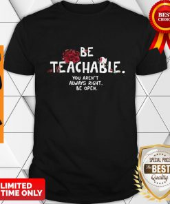 Be Teachable You Aren't Always Right Be Open Shirt