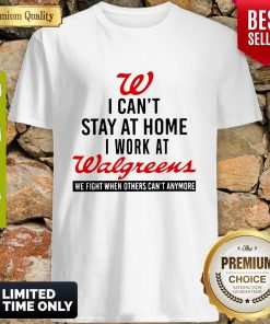 I Can't Stay At Home I Work At Walgreens We Fight Coronavirus Shirt