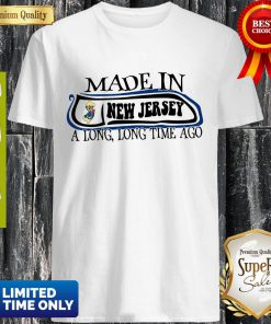Made In New Jersey A Long, Long Time Ago Shirt