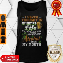 I Never Thought In My Entire Life That My Hands Will Consume More Alcohol Than My Mouth Tank Top