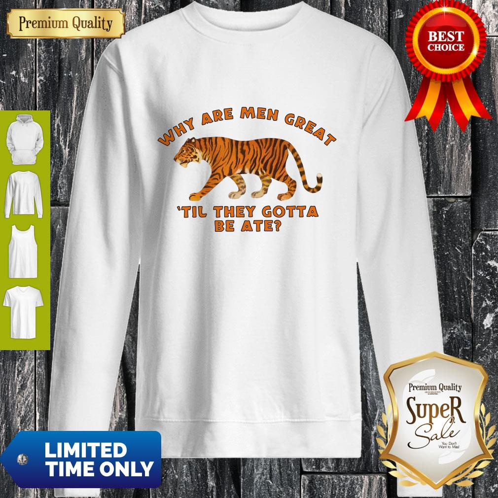 Why Are Men Great Til They Gotta Be Ate Sweatshirt