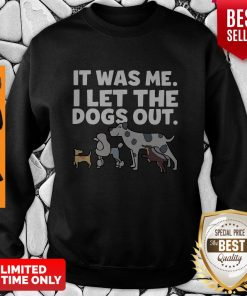 It Was Me I Let The Dogs Out Sweasthirt