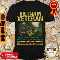 Hot Vietnam Veteran I'm One Of Those Guys That You Hated When I Server My Country Shirt