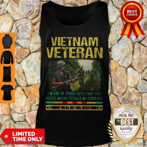 Hot Vietnam Veteran I'm One Of Those Guys That You Hated When I Server My Country Shirt Tank Top