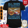 Nice All dads are created equal but only the finest raise Machinists vintage shirt