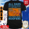 Nice All dads are created equal but only the finest raise Roofers vintage shirt