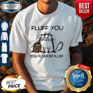 Top Fluff You You Fluffin'fluff Funny Cats Shirt