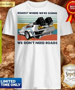 Top Roads where we're going we don't need roads vintage shirt