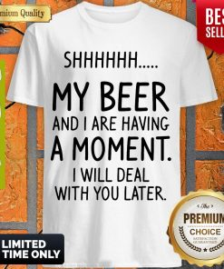 Top Shhh My Beer And I Are Having A Moment I Will Deal With You Later Shirt