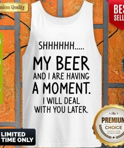 Top Shhh My Beer And I Are Having A Moment I Will Deal With You Later Tank Top