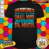 Official Some People Need To Open Their Smaoll Minds Inslead Of Their Big Mouths shirt