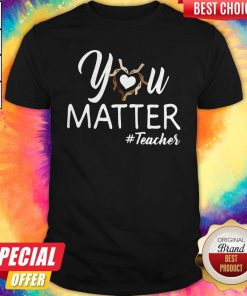 Top You Matter Teacher Shirt