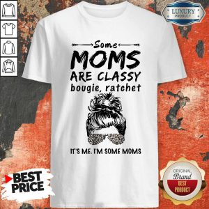 Nice Some Moms Are Classy Bougie And Ratchet It's Me I'm Some Moms Shirt