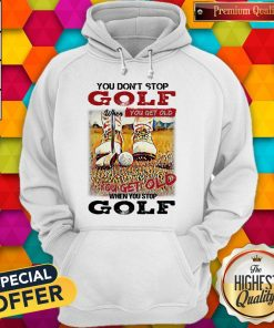 Nice You Don't Stop Golf When You Get Old You Get Old When You Stop Golf Hoodie