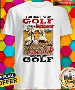 Nice You Don't Stop Golf When You Get Old You Get Old When You Stop Golf Shirt