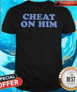 Official Cheat On Him Shirt