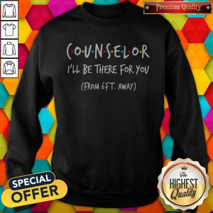 Official Counselor I'll Be There For You From 6ft Away Sweatshirt