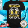Official I Finally Stopped Drinking For Good Now I Drink For Evil Shirt