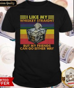 Official I Like My Whiskey Straight But My Friends Can Go Either Way Vintage Retro Shirt