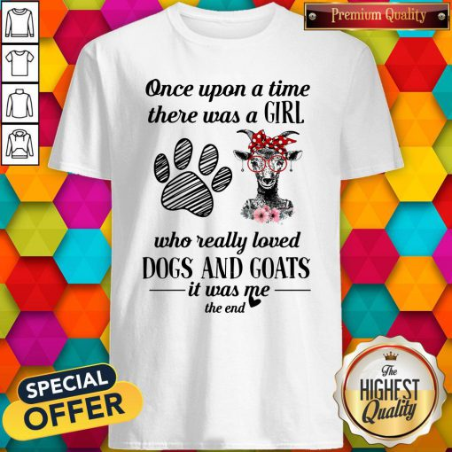 Once Upon A Time There Was A Girl Who Really Loved Dogs And Goats It Was Me The End Shirt