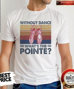 Top Without Dance What's The Pointe Vintage Shirt