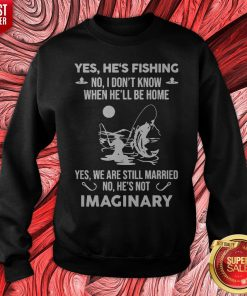 Yes He's Fishing No I Don't Know When Hell Be Home Yes We Are Still Married No He's Not Imaginary Sweatshirt