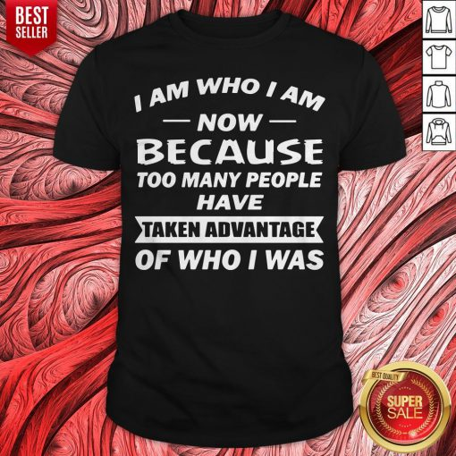 I Am Who I Am Now Because Too Many People Have Taken Advantage Of Who I Was Shirt