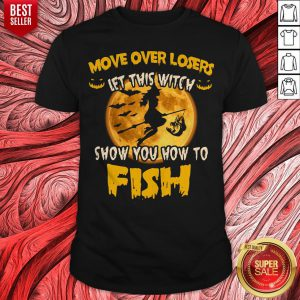 Move Over Losers Let This Witch Show You How To Fish Shirt