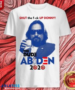 Funny Shut The Fuck Up Donny The Dude Biden 2020 Shirt - Design By Blablatees.com