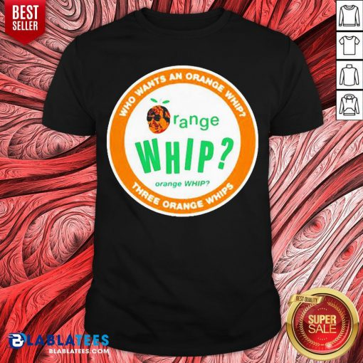 Who Wants An Orange Whip Three Orange Whips Shirt - Design By Blablatees.com