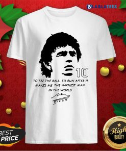 Awesome Diego Maradona To See The Ball To Run After It Makes Me The Happiest Man In The World Shirt Design By Blablatee.com