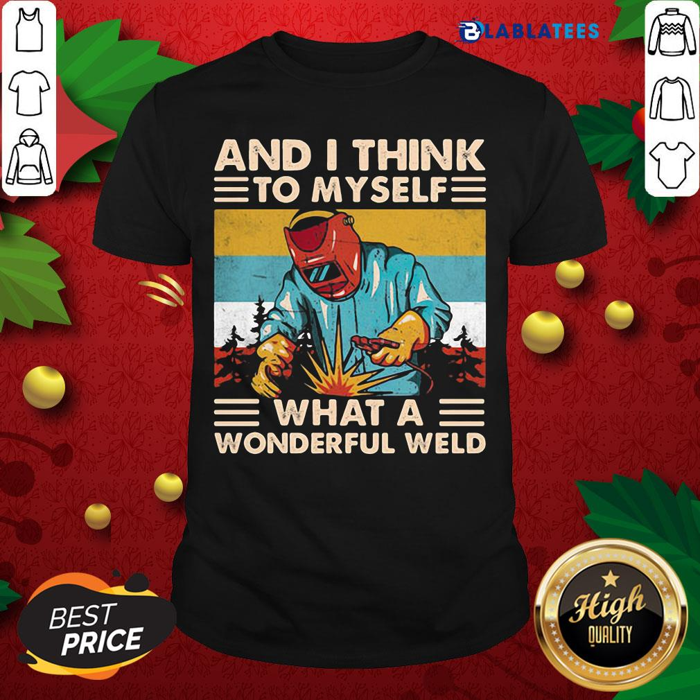 And I Think To Myself What A Wonderful Weld Vintage Welder T-Shirt
