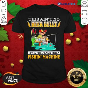 Nice This Ain't No Beer Belly It's A Fuel Tank For A Fishin' Machine Shirt Design By Blablatee.com