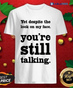 Nice Yet Despite The Look On My Face You're Still Talking Shirt Design By Blablatee.com