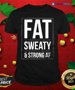 Fat Sweaty And Strong AF Shirt Design By Blablatee.com