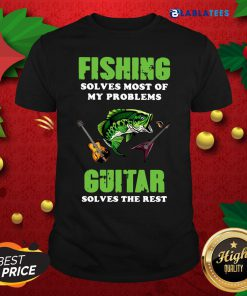 Fishing Solves Most Of My Problems Guitar Solves The Rest Shirt Design By Blablatee.com
