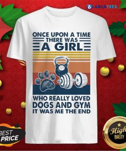Once Upon A Time There Was A Girl Who Really Loved Dogs And Gym It Was Me The And Vintage Shirt Design By Blablatee.com