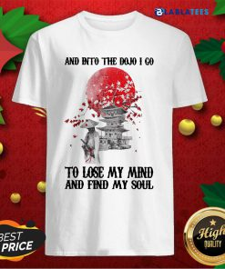 And Into The Dojo I Go To Lose My Mind And Find My Soul Shirt Design By Blablatee.com