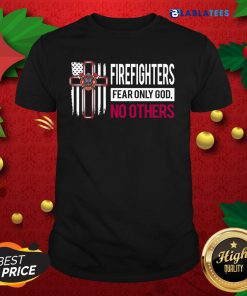 Firefighters Fear Only God No Others Shirt Design By Blablatee.com