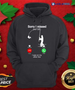 Fishing Sorry I Missed Your Call I Was On My Other Line Shirt Design By Blablatee.com