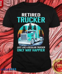 Retired Trucker Just Like A Regular Trucker Only Way Happier Vintage Shirt Design By Blablatee.com