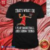 That's What I Do I Play Baseketball And I Know Things Shirt Design By Blablatee.com