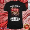 Damn Right I Am A 49ers Fan Now And Forever Signatures Shirt Design By Blablatee.com