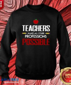 Teachers Make All Other Professions Possible Shirt Design By Blablatee.com