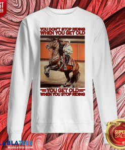 Horse You Don't Stop Riding When You Get Old You Get Old When You Stop Riding Shirt Design By Blablatee.com