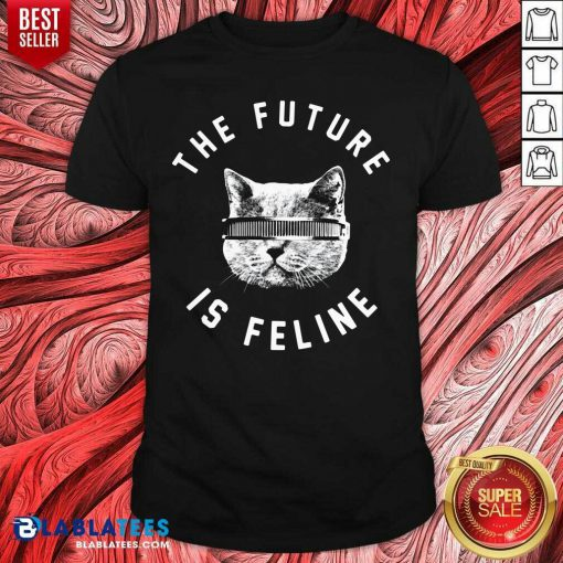 The Future Is Feline Cat Funny Shirt Design By BLablatee.com