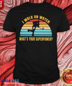 I Walk On Water What's Your Superpower Vintage Shirt Design By Blablatee.com