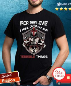 For Those I Love I Will Do Great And Terrible Things Shirt Design By Blablatee.com