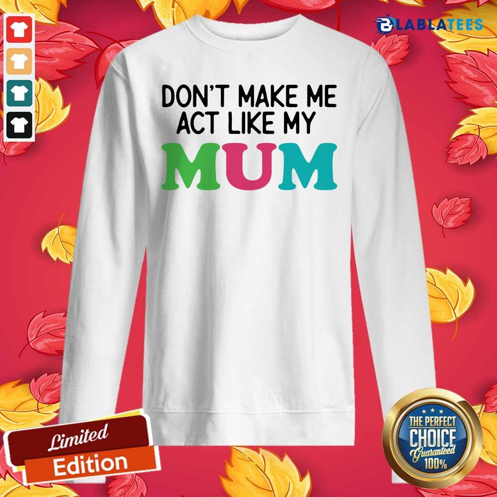 Dont Make Me Act Like My Mum Mother Day Shirt Design By Blablatee.com